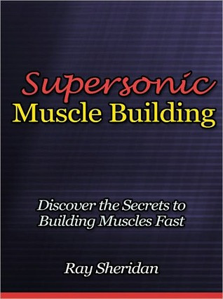Supersonic Muscle Building - Discover the Secrets to Building Muscles Fast  by  Ray Sheridan