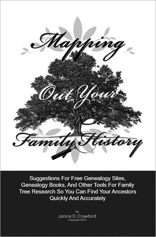 Mapping Out Your Family History: Suggestions For Genealogy Websites, Genealogy Books, Family Tree Software And Other Tools For Family Tree Search So You Can Find Family Ancestors Quickly And Accurately Janice D. Crawford