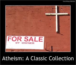 Atheism: A Classic Collection of Works including The System of Nature, The Age of Reason, Beyond Good and Evil, Modern Atheism, Theism or Atheism & more from Nietzsche, Thomas Paine & others  by  Emma Goldman