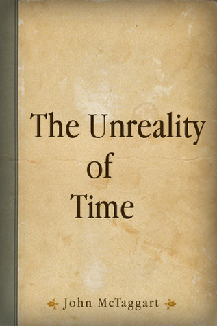 unreality of time essay A defense of mctaggart's proof of the unreality of time mctaggart's celebrated argument to prove that time is unreal runs as follows there are two kinds of temporal.