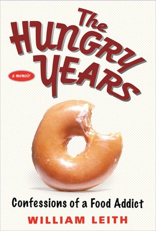 The Hungry Years: Confessions of a Food Addict WILLIAM LEITH