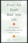 Don't Let Death Ruin Your Life: A Practical Guide to Reclaiming Happiness After the Death of a Loved One