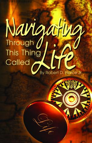 Navigating Through This Thing Called LIfe  by  Robert D. Pierce Jr.