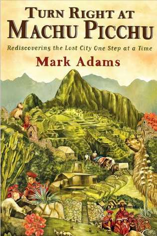 Turn Right at Machu Picchu: Rediscovering the Lost City One Step at a Time (Hardcover)