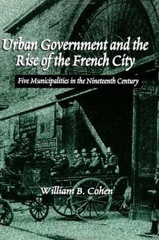 Urban Government and the Rise of the French City: Five Municipalities in the Nineteenth Century  by  William B. Cohen
