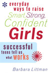 Everyday Ways to Raise Smart, Strong, Confident Girls: Successful Teens Tell Us What Works