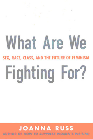 What Are We Fighting For? Sex, Race, Class & The Future of Feminism  by  Joanna Russ