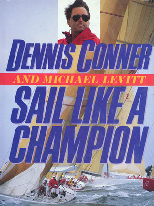Sail Like a Champion: Advanced Racing and Cruising Techniques Dennis Conner and Michael Levitt