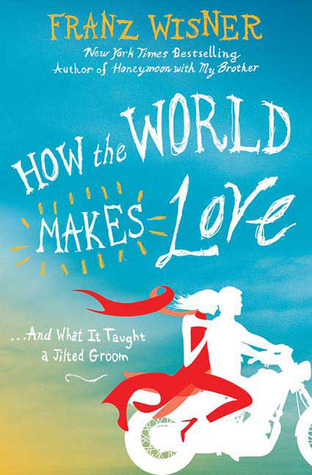 How the World Makes Love: . . . And What It Taught a Jilted Groom (2009) by Franz Wisner