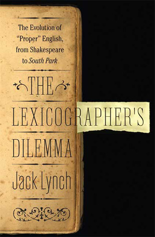 The Lexicographers Dilemma: The Evolution of Proper English, from Shakespeare to South Park  by  Jack Lynch