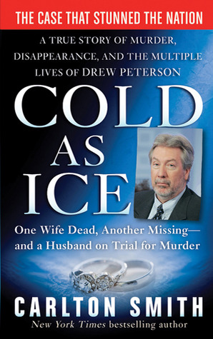 Cold as Ice: A True Story of Murder, Disappearance, and the Multiple Lives of Drew Peterson  by  Carlton Smith