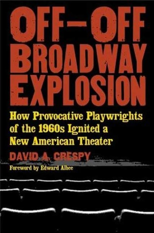 Off-Off-Broadway Explosion: How Provocative Playwrights of the 1960s Ignited a New American Theater David Crespy