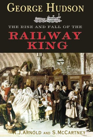 George Hudson: The Rise and Fall of the Railway King Tom Arnold
