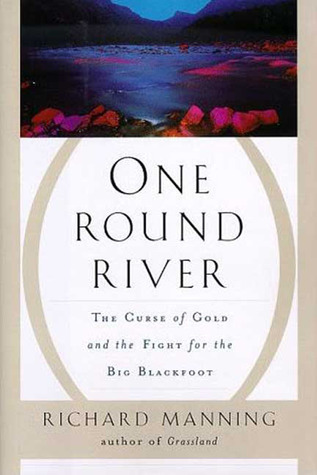 One Round River: The Curse of Gold and the Fight for the Big Blackfoot  by  Richard Manning