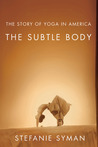 The Subtle Body: The Story of Yoga in America