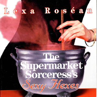 The Supermarket Sorceresss Sexy Hexes Lexa Rosean