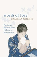 Words Of Love: Passionate Women From Heloise To Sylvia Plath  by  Pamela Norris