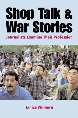 Shop Talk and War Stories: Journalists Examine Their Profession Janice Winburn