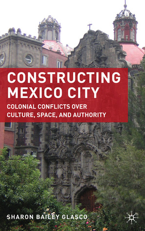 Constructing Mexico City: Colonial Conflicts over Culture, Space, and Authority  by  Sharon Bailey Glasco
