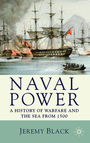 Naval Power: A History of Warfare and the Sea from 1500 Onwards Jeremy Black
