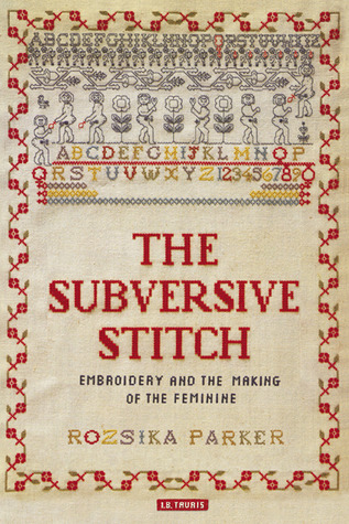 The Subversive Stitch: Embroidery and the Making of the Feminine