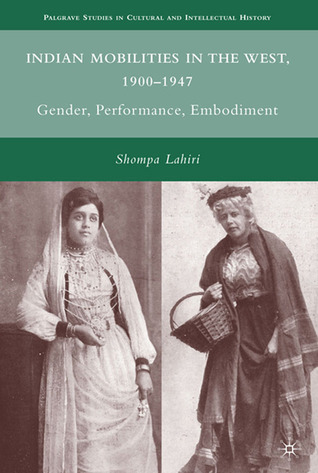 Indian Mobilities in the West, 1900-1947: Gender, Performance, Embodiment Shompa Lahiri