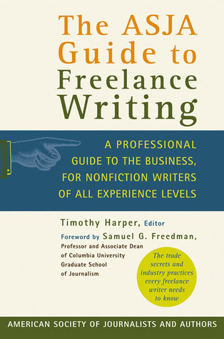 The ASJA Guide to Freelance Writing: A Professional Guide to the Business, for Nonfiction Writers of All Experience Levels Timothy Harper