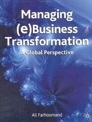 Managing (e)Business Transformation: A Global Perspective Ali Farhoomand