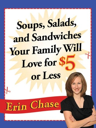 Soups, Salads, and Sandwiches Your Family Will Love for $5 or Less Erin Chase