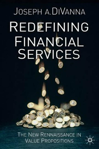 Redefining Financial Services: The New Renaissance in Value Propositions  by  Joseph A. Divanna
