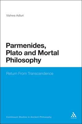 Parmenides, Plato and Mortal Philosophy: Return From Transcendence Vishwa Adluri