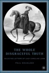 The Whole Disgraceful Truth: Selected Letters of Lady Caroline Lamb