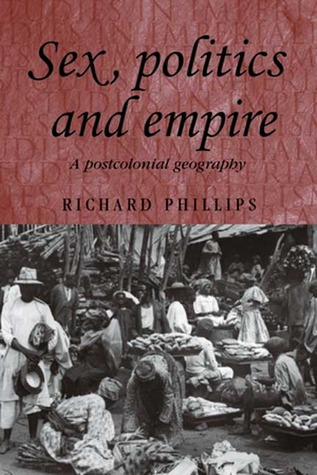 Sex, Politics and Empire: A Postcolonial Geography Richard Phillips
