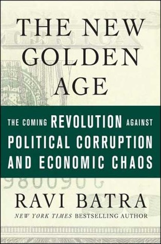 The New Golden Age: The Coming Revolution against Political Corruption and Economic Chaos Ravi Batra