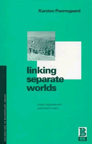 Linking Separate Worlds: Urban Migrants and Rural Lives in Peru Karsten Paerregaard