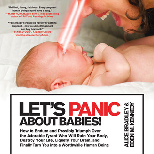 Let's Panic About Babies!: How to Endure and Possibly Triumph Over the Adorable Tyrant who Will Ruin Your Body, Destroy Your Life, Liquefy Your Brain, and Finally Turn You into a Worthwhile Human Being