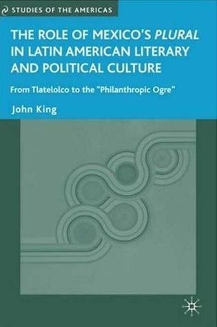 The Role of Mexicos Plural in Latin American Literary and Political Culture: From Tlatelolco to the Philanthropic Ogre  by  John King