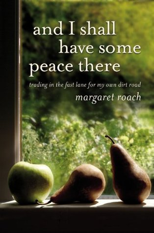 And I Shall Have Some Peace There: Trading in the Fast Lane for My Own Dirt Road  by  Margaret Roach