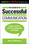 The Secrets of Successful Communication: A Simple Guide to Effective Encounters in Business (Big Brain vs. Little Brain Communication)