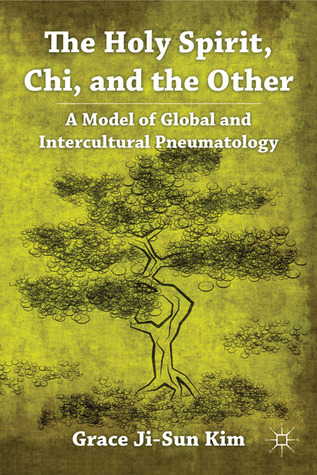 The Holy Spirit, Chi, and the Other: A Model of Global and Intercultural Pneumatology Grace Ji-Sun Kim