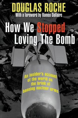 How We Stopped Loving the Bomb: An Insiders Account of the World on the Brink of Banning Nuclear Arms Douglas Roche