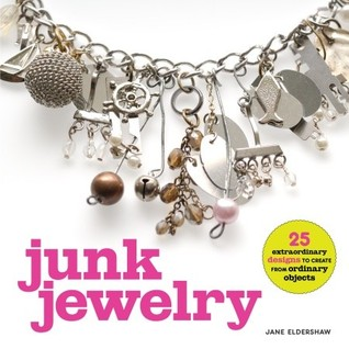 Junk Jewelry: 25 Extraordinary Designs to Create from Ordinary Objects  by  Jane Eldershaw