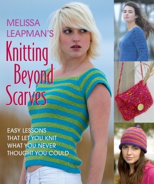 Melissa Leapmans Knitting Beyond Scarves: Easy Lessons that Keep you Knit what you never Thought you Could Melissa Leapman