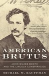 American Brutus: John Wilkes Booth and the Lincoln Conspiracies
