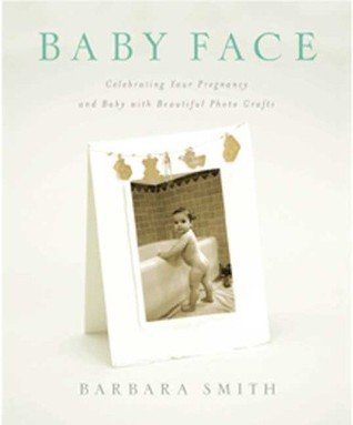 Baby Face: Celebrating Your Pregnancy and Baby with Beautiful Photo Crafts Barbara Smith