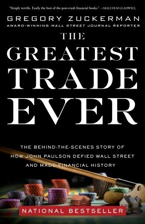 The Greatest Trade Ever: The Behind-the-Scenes Story of How John Paulson Defied Wall Street and Made Financial History (2009) by Gregory Zuckerman