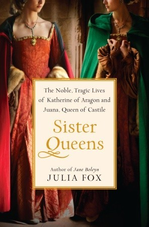Sister Queens: The Noble, Tragic Lives of Katherine of Aragon and Juana, Queen of Castile (2012)