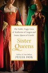 Sister Queens: The Noble, Tragic Lives of Katherine of Aragon and Juana, Queen of Castile