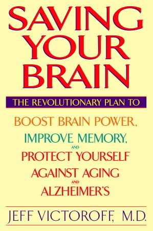 Saving Your Brain: The Revolutionary Plan to Boost Brain Power, Improve Memory, and Protect Yourself against Aging and Alzheimers  by  Jeff Victoroff
