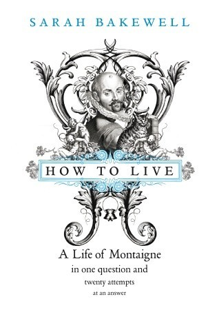 How to Live: A Life of Montaigne in One Question and Twenty Attempts at An Answer (2010) by Sarah Bakewell